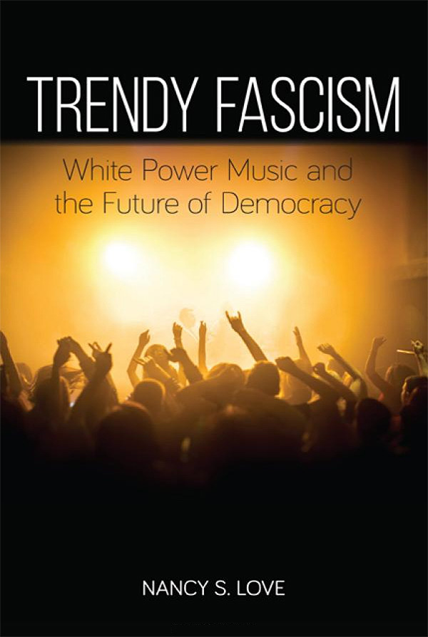Trendy Fascism: White Power Music and the Future of Democracy